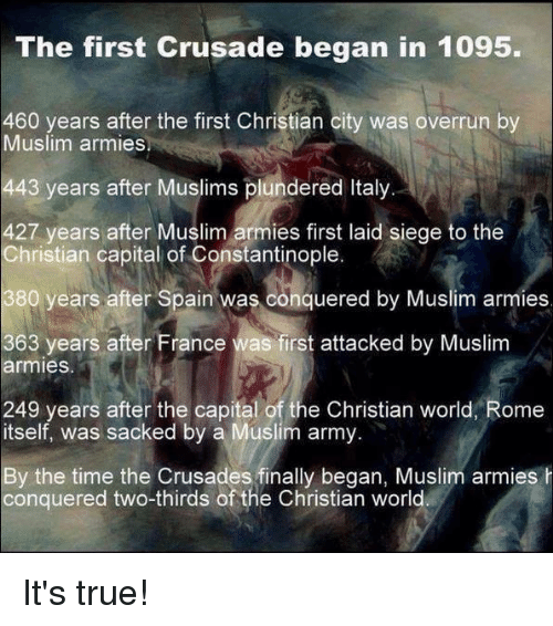 crusades: The first Crusade began in 1095  460 years after the first Christian city was overrun by  Muslim armies  443 years after Muslims plundered Italy  427 years after Muslim armies first laid siege to the  Christian capital of Constantinople  380 years after Spain was conquered by Muslim armies  363 years after France was first attacked by Muslim  armies  249 years after the capital of the Christian world, Rome  itself, was sacked by a Muslim army  By the time the Crusades finally began, Muslim armies h  conquered two-thirds of the Christian world It's true!
