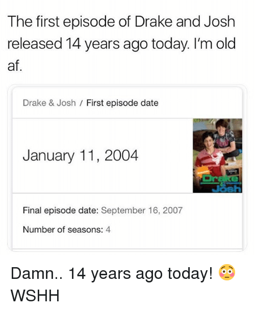 Drake & Josh: The first episode of Drake and Josh  released 14 years ago today. I'm old  af  Drake & Josh / First episode date  January 11, 2004  wir  Final episode date: September 16, 2007  Number of seasons: 4 Damn.. 14 years ago today! 😳 WSHH