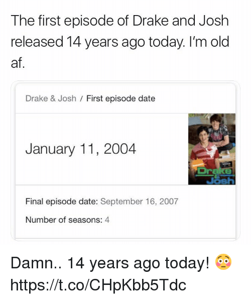 Af, Drake, and Drake & Josh: The first episode of Drake and Josh  released 14 years ago today. I'm old  af  Drake & Josh / First episode date  January 11, 2004  Br  Final episode date: September 16, 2007  Number of seasons: 4 Damn.. 14 years ago today! 😳 https://t.co/CHpKbb5Tdc