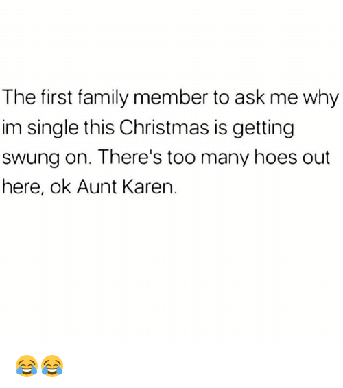 Christmas, Family, and Hoes: The first family member to ask me why  im single this Christmas is getting  swung on. There's too many hoes out  here, ok Aunt Karen. 😂😂