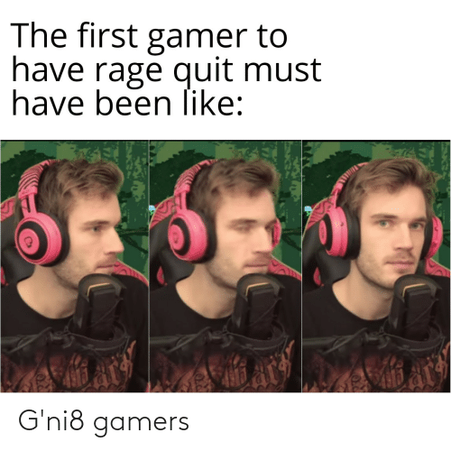 Rage quit: The first gamer to  have rage quit must  have been like: G'ni8 gamers