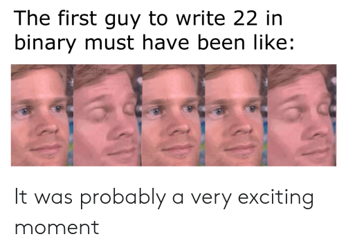 Been, Binary, and First: The first guy to write 22 in  binary must have been like:  DiscoStu42 It was probably a very exciting moment