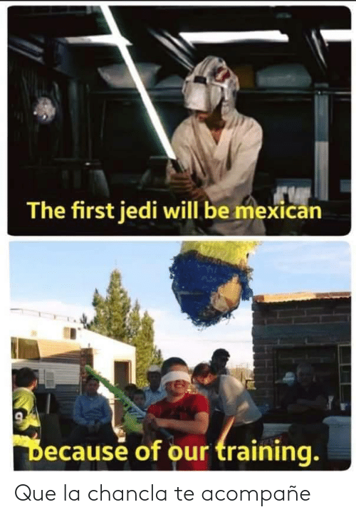 Mexican: The first jedi will be mexican  Because of our training. Que la chancla te acompañe