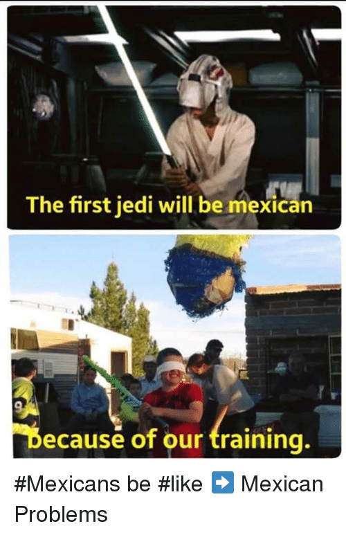 Mexicans Be Like: The first jedi will be mexican  Because of our training. #Mexicans be #like ➡ Mexican Problems