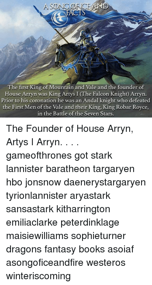 Books, Hbo, and Memes: The first King of Mountain and Vale and the founder of  House Arryn was King Artys I (The Falcon Knight) Arryn  Prior to his coronation he was an Andal knight who defeated  the First Men of the Vale and their King, King Robar Royce  in the Battle of the Seven Stars The Founder of House Arryn, Artys I Arryn. . . . gameofthrones got stark lannister baratheon targaryen hbo jonsnow daenerystargaryen tyrionlannister aryastark sansastark kitharrington emiliaclarke peterdinklage maisiewilliams sophieturner dragons fantasy books asoiaf asongoficeandfire westeros winteriscoming