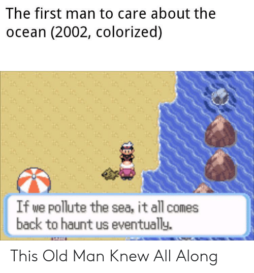 old man: The first man to care about the  ocean (2002, colorized)  If we pollute the sea, it all comes  back to haunt us eventually. This Old Man Knew All Along