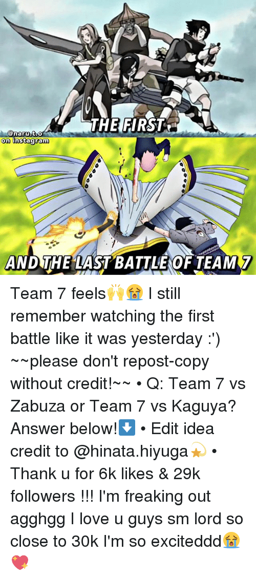 Instagram, Love, and Memes: THE FIRST  on  instagram  AND THE LAST BATTLEOF TEAM7 Team 7 feels🙌😭 I still remember watching the first battle like it was yesterday :') ~~please don't repost-copy without credit!~~ • Q: Team 7 vs Zabuza or Team 7 vs Kaguya? Answer below!⬇️ • Edit idea credit to @hinata.hiyuga💫 • Thank u for 6k likes & 29k followers !!! I'm freaking out agghgg I love u guys sm lord so close to 30k I'm so exciteddd😭💖