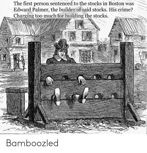 Stocks: The first person sentenced to the stocks in Boston was  Edward Palmer, the builder of said stocks. His crime?  Charging too much for building the stocks Bamboozled