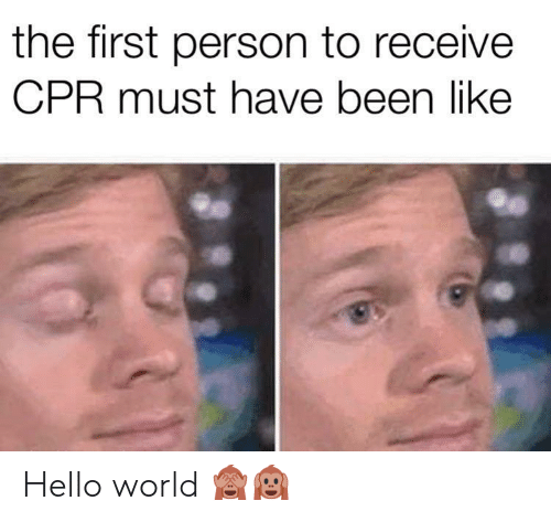 cpr: the first person to receive  CPR must have been like  31 Hello world 🙈🙉