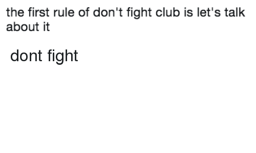 Fight Club: the first rule of don't fight club is let's talk  about i dont fight
