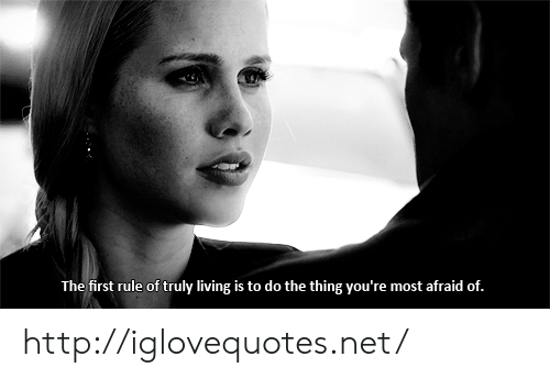 Do The Thing: The first rule of truly living is to do the thing you're most afraid of. http://iglovequotes.net/