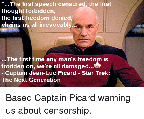 """captain picard: """"...The first speech censured, the first  thought forbidden,  the first freedom denied  chains us all irrevocably  The first time any man's freedom is  trodden on, we're all damaged.  Captain Jean-Luc Picard Star Trek:  The Next Generation"""