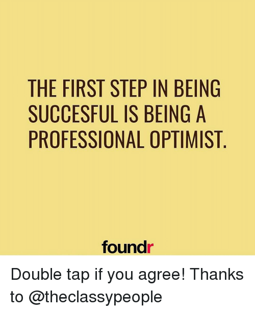 Optimisticly: THE FIRST STEP IN BEING  SUCCESFUL IS BEING A  PROFESSIONAL OPTIMIST  found Double tap if you agree! Thanks to @theclassypeople