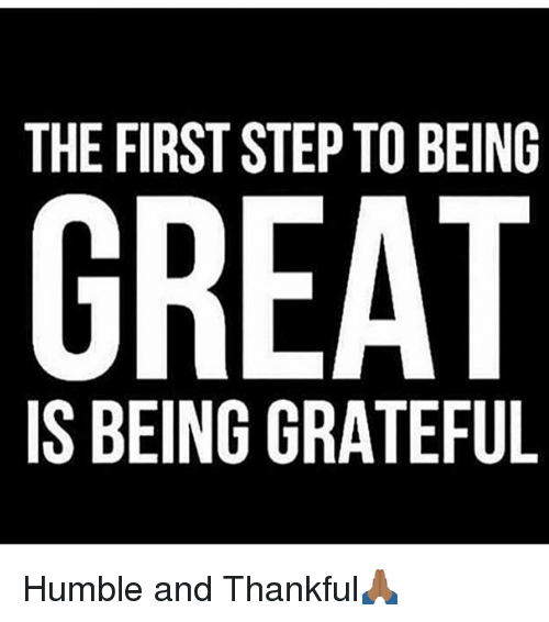 the first step to being great is being grateful humble 7641047 the first step to being great is being grateful humble and