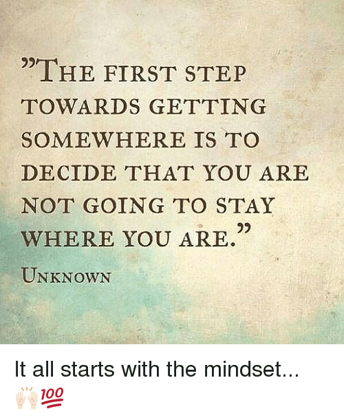 "Memes, 🤖, and Step: ""THE FIRST STEP  TOWARDS GETTING  SOMEWHERE IS TO  DECIDE THAT YOU ARE  NOT GOING TO STAY  WHERE YOU ARE  UNKNOWN It all starts with the mindset... 🙌🏻💯"