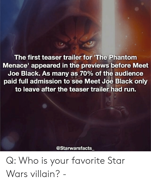 phantom menace: The first teaser trailer for 'The Phantom  Menace appeared in the previews before Meet  Joe Black. As many as 70% of the audience  paid full admission to see Meet Joe Black only  to leave after the teaser trailer had run.  @Starwarsfacts Q: Who is your favorite Star Wars villain? -
