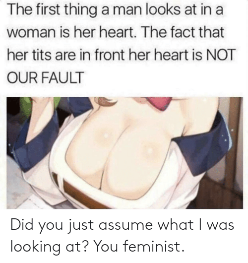 Did You Just Assume: The first thing a man looks at in a  woman is her heart. The fact that  her tits are in front her heart is NOT  OUR FAULT Did you just assume what I was looking at? You feminist.