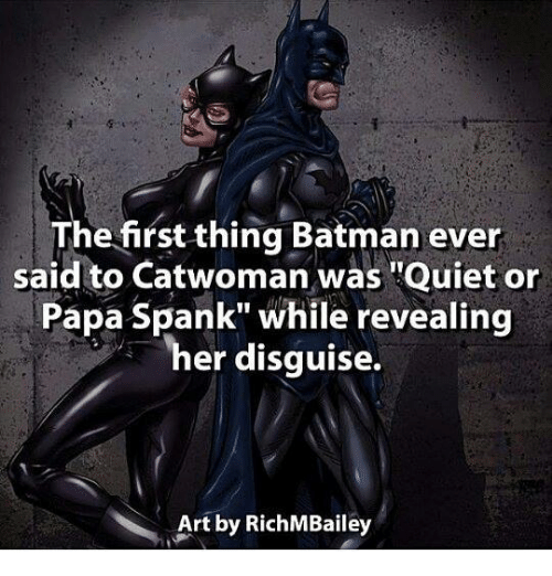 "Batman, Memes, and Quiet: The first thing Batman ever  said to Catwoman was ""Quiet or  Papa Spank"" while revealing  her disguise.  Art by RichM Bailey"