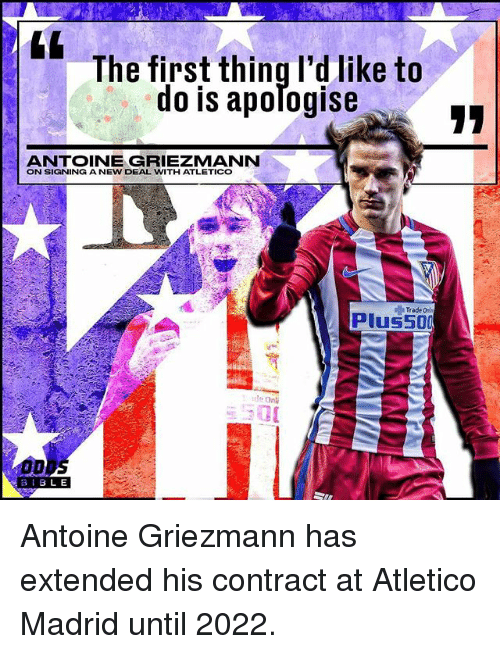 new deal: The first thing I'd like to  do is apomogise  ANTOINE GRIEZMANN  ON SIGNING A NEW DEAL WITH ATLETICO  Trade  plus 500  tle Onli  B I BLE Antoine Griezmann has extended his contract at Atletico Madrid until 2022.