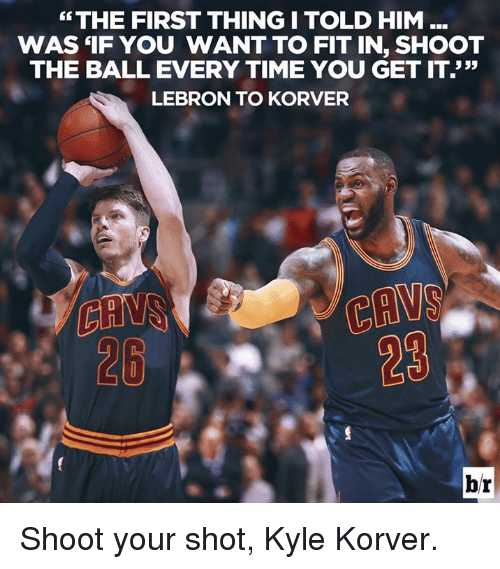 """Kyle Korver: """"THE FIRST THINGI TOLD HIM  WAS 'IF YOU WANT TO FIT IN, SHOOT  THE BALL EVERY TIME YOU GET IT.""""  LEBRON TO KORVER  CAVS  28  28 Shoot your shot, Kyle Korver."""