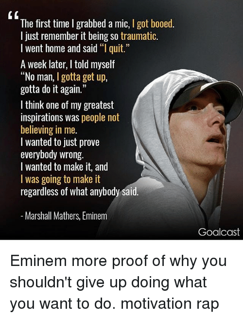 "Gotted: The first time I grabbed a mic, I got booed.  l just remember it being so traumatic.  I went home and said ""l quit.  A week later, I told myself  ""No man, I gotta get up,  gotta do it again.""  I think one of my greatest  inspirations was people not  believing in me.  l wanted to just prove  everybody wrong.  I wanted to make it, and  I was going to make it  regardless of what anybody said  Marshall Mathers, Eminem  Goalcast Eminem more proof of why you shouldn't give up doing what you want to do. motivation rap"