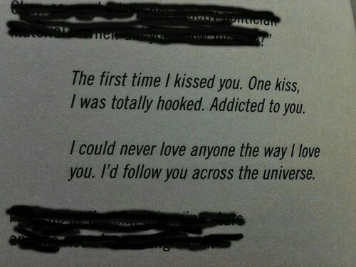 Addicted To: The first time I kissed you. One kiss,  I was totally hooked. Addicted to you.  I could never love anyone the way I love  you. I'd follow you across the universe.
