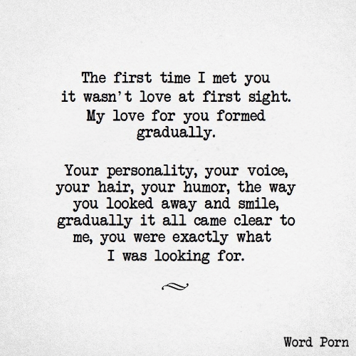 You Looked: The first time I met you  it wasn't love at first sight.  My love for you formed  gradually  Your personality, your voice,  your hair, your humor, the way  you looked away and smile,  gradually it all came clear to  me, you were exactly what  I was looking for.  Word Porn