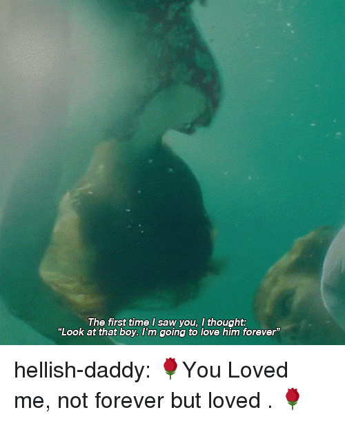 """That Boy: The first time I saw you, I thought:  """"Look at that boy. l'm going to love him forever"""" hellish-daddy:  🌹You Loved me, not forever but loved . 🌹"""