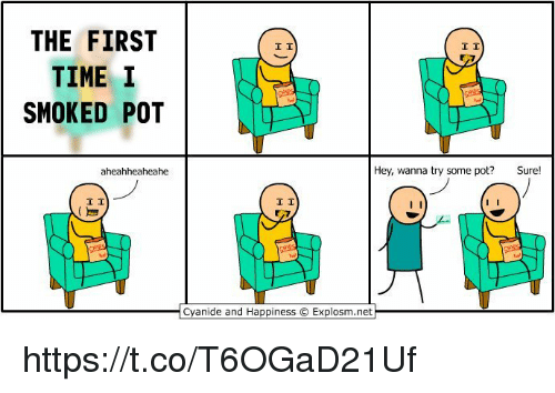 υοθ: THE FIRST  TIME I  SMOKED POT  aheahheaheahe  I I  I I  Hey, wanna try some pot?  Sure  I I  Cyanide and Happiness O Explosm.net https://t.co/T6OGaD21Uf