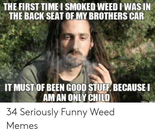 Weed Memes: THE FIRST TIME I SMOKED WEED IWAS IN  THE BACK SEAT OF MY BROTHERS CAR  IT MUST OF BEEN GOOD STUFF, BECAUSE  AMAN ONLY CHILD 34 Seriously Funny Weed Memes