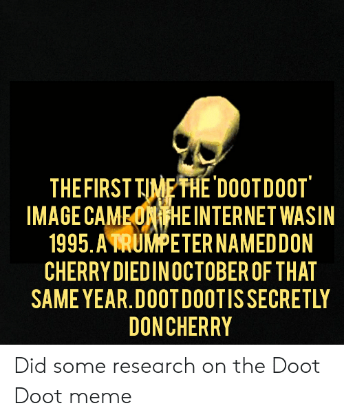 Doot Doot Meme: THE FIRST TIME THE 'DOOTDOOT  IMAGE CAMEONTHEINTERNET WASIN  1995. A TRUMPETER NAMEDDON  CHERRY DIEDINOCTOBER OF THAT  SAME YEAR.DOOTDOOTIS SECRETLY  DONCHERRY Did some research on the Doot Doot meme