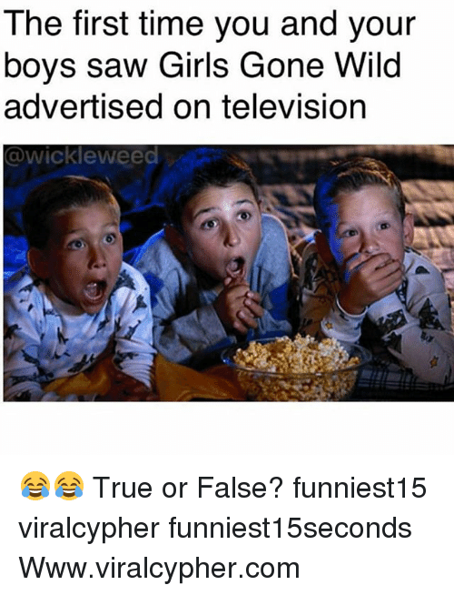 Funny, Girls, and Saw: The first time you and your  boys saw Girls Gone Wild  advertised on television  @wickleweed 😂😂 True or False? funniest15 viralcypher funniest15seconds Www.viralcypher.com