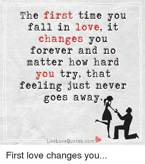 The First Time You Fall In Love It Changes You Forever And