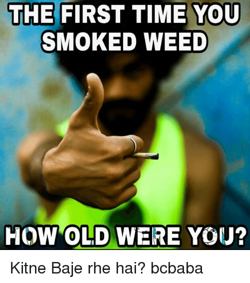 Memes, Weed, and Time: THE FIRST TIME YOU  SMOKED WEED  HOW OLD WERE YOU? Kitne Baje rhe hai? bcbaba