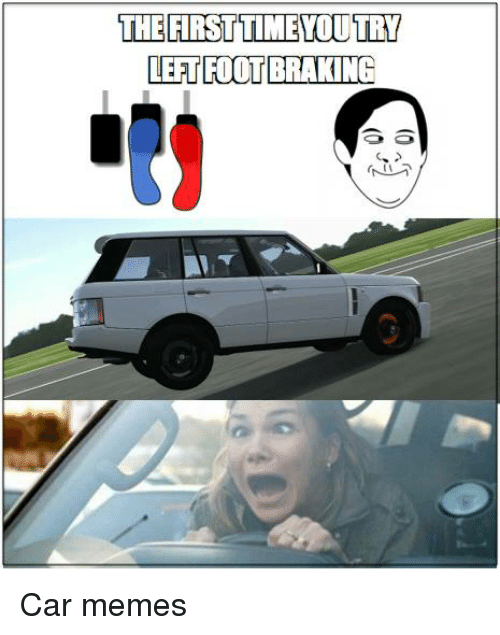 Cars, Meme, and Memes: THE FIRST TIMEYOUTRY  LEFT FOOT BRAKING Car memes