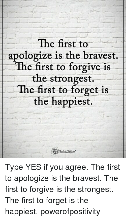 Memes, 🤖, and Yes: The first to  apologize is the bravest.  The first to forgive is  the strongest.  The first to forget is  the happiest. Type YES if you agree. The first to apologize is the bravest. The first to forgive is the strongest. The first to forget is the happiest. powerofpositivity