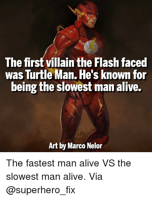 Fastest Man Alive: The first villain the Flash faced  was Turtle Man. He's known for  being the slowest man alive.  Art by Marco Nelor The fastest man alive VS the slowest man alive. Via @superhero_fix