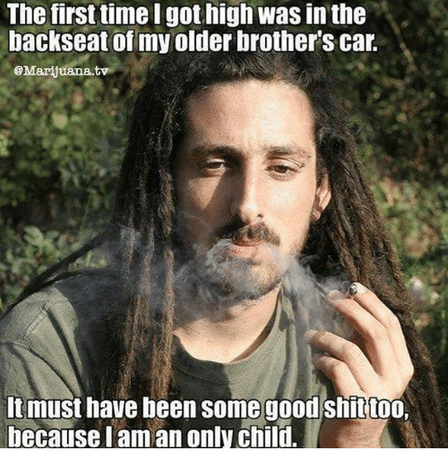 Carli: The firsttime I got high was in the  backseat of my older brother's car.  @Marijuana.t  Itmust have been somegood shittoo.  because l am an only child.