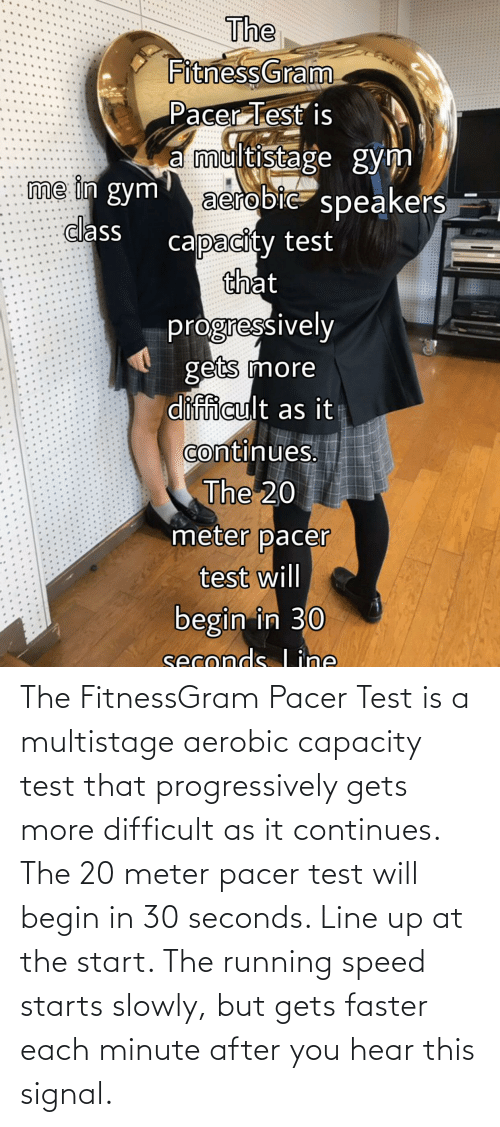 fitnessgram-pacer-test: The FitnessGram Pacer Test is a multistage aerobic capacity test that progressively gets more difficult as it continues. The 20 meter pacer test will begin in 30 seconds. Line up at the start. The running speed starts slowly, but gets faster each minute after you hear this signal.