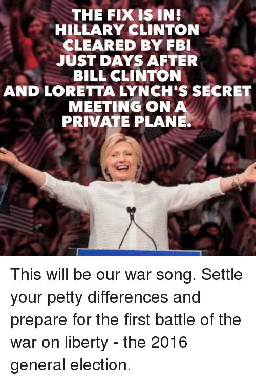 Hillary Clinton: THE FIX IS IN!  HILLARY CLINTON  CLEARED BY FBI  JUST DAYS AFTER  BILL CLINTON  MEETING ON A  PRIVATE PLANE. This will be our war song. Settle your petty differences and prepare for the first battle of the war on liberty - the 2016 general election.