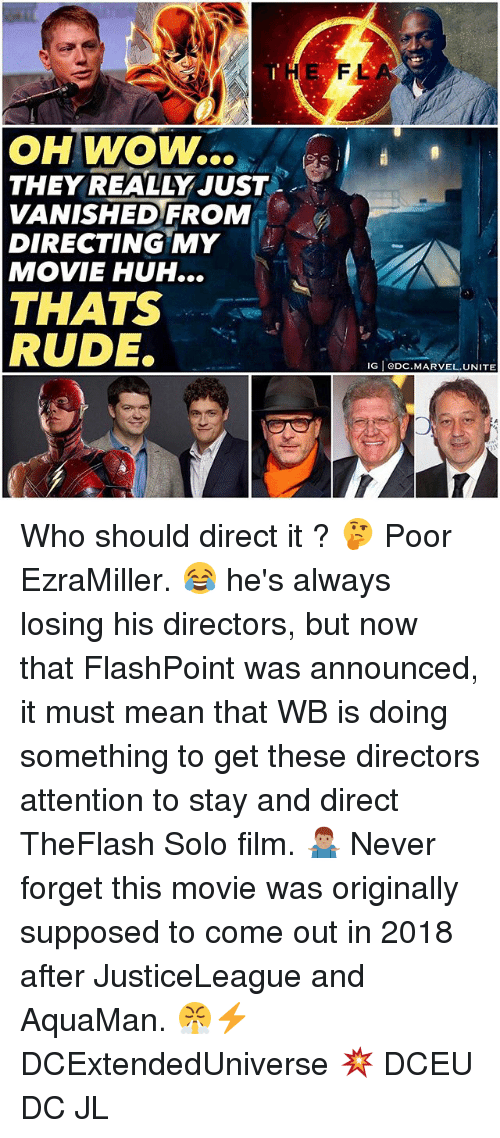 Huh, Memes, and Rude: THE  FL  OH WOW..  THEY REALLY JUST .  VANISHEDFROM  DIRECTING MY  MOVIE HUH...  THATS  RUDE.  IG eDC.MARVEL.UNITE Who should direct it ? 🤔 Poor EzraMiller. 😂 he's always losing his directors, but now that FlashPoint was announced, it must mean that WB is doing something to get these directors attention to stay and direct TheFlash Solo film. 🤷🏽‍♂️ Never forget this movie was originally supposed to come out in 2018 after JusticeLeague and AquaMan. 😤⚡️ DCExtendedUniverse 💥 DCEU DC JL