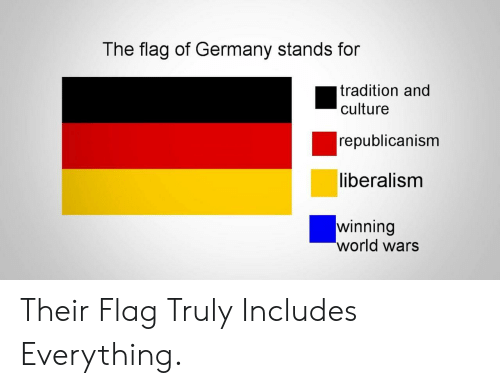 republicanism: The flag of Germany stands for  tradition and  culture  republicanism  liberalism  winning  world wars Their Flag Truly Includes Everything.