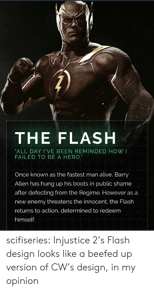 Fastest Man Alive: THE FLASH  ALL DAY I'VE BEEN REMINDED HOW I  FAILED TO BE A HERO.  Once known as the fastest man alive, Barry  Allen has hung up his boots in public shame  after defecting from the Regime. However as a  new enemy threatens the innocent, the Flash  returns to action, determined to redeem  himself. scifiseries:  Injustice 2's Flash design looks like a beefed up version of CW's design, in my opinion