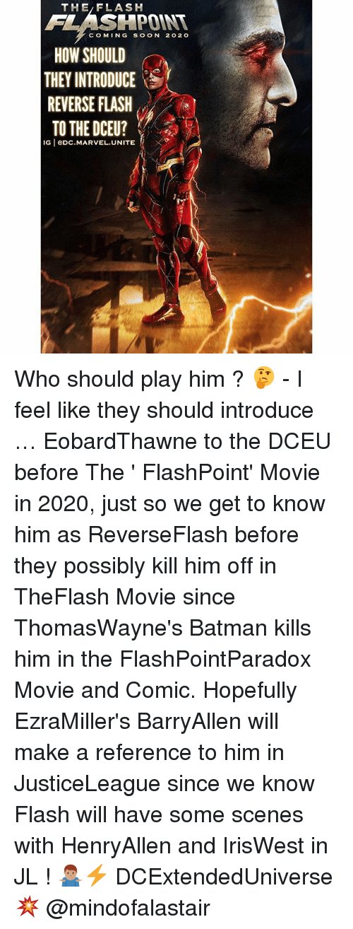 Batman, Memes, and Soon...: THE/FLASH  FLASHPOINT  COMING SOON 202o  HOW SHOULD  THEY INTRODUCE  REVERSE FLASH  TO THE DCEU?  IG eDC.MARVEL.UNITE Who should play him ? 🤔 - I feel like they should introduce … EobardThawne to the DCEU before The ' FlashPoint' Movie in 2020, just so we get to know him as ReverseFlash before they possibly kill him off in TheFlash Movie since ThomasWayne's Batman kills him in the FlashPointParadox Movie and Comic. Hopefully EzraMiller's BarryAllen will make a reference to him in JusticeLeague since we know Flash will have some scenes with HenryAllen and IrisWest in JL ! 🤷🏽‍♂️⚡️ DCExtendedUniverse 💥 @mindofalastair