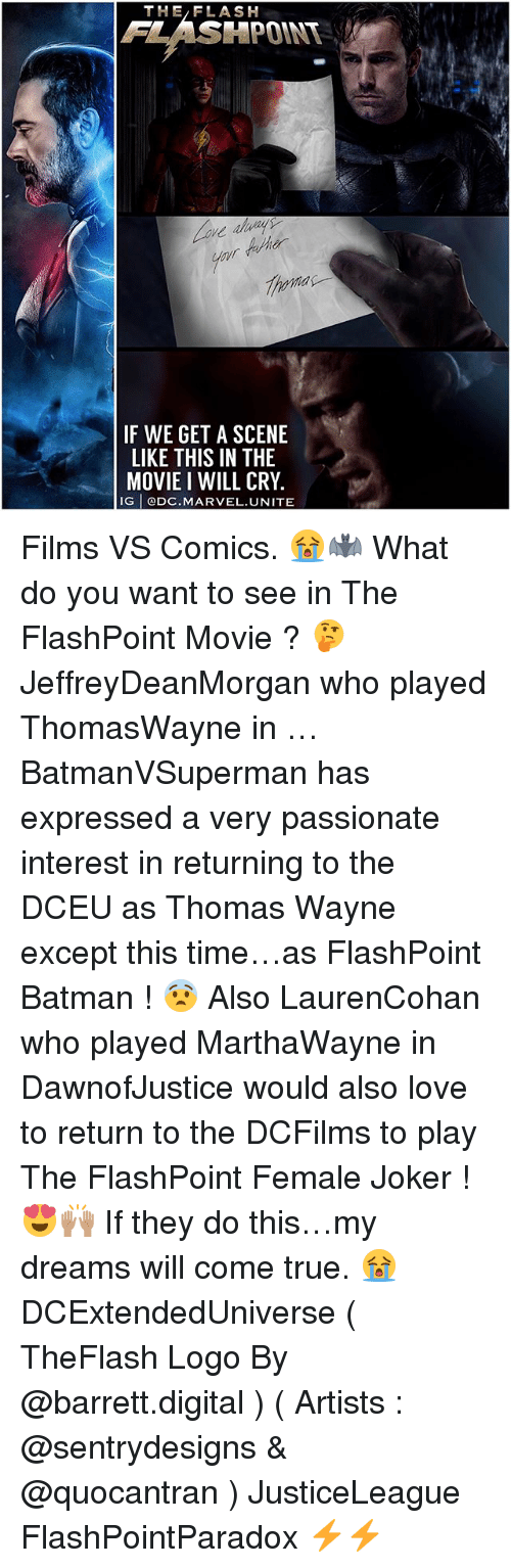 Batman, Joker, and Love: THE/FLASH  FLASHPOINT  F WE GET A SCENE  LIKE THIS IN THE  MOVIE I WILL CRY  G DC.MARVEL.UNITE Films VS Comics. 😭🦇 What do you want to see in The FlashPoint Movie ? 🤔 JeffreyDeanMorgan who played ThomasWayne in … BatmanVSuperman has expressed a very passionate interest in returning to the DCEU as Thomas Wayne except this time…as FlashPoint Batman ! 😨 Also LaurenCohan who played MarthaWayne in DawnofJustice would also love to return to the DCFilms to play The FlashPoint Female Joker ! 😍🙌🏽 If they do this…my dreams will come true. 😭 DCExtendedUniverse ( TheFlash Logo By @barrett.digital ) ( Artists : @sentrydesigns & @quocantran ) JusticeLeague FlashPointParadox ⚡️⚡️