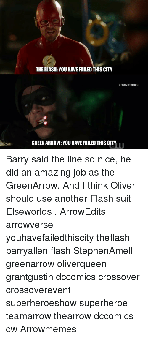 You Have Failed: THE FLASH: YOU HAVE FAILED THIS CITY  arrowmemes  GREEN ARROW: YOU HAVE FAILED THIS CITY  THE Barry said the line so nice, he did an amazing job as the GreenArrow. And I think Oliver should use another Flash suit Elseworlds . ArrowEdits arrowverse youhavefailedthiscity theflash barryallen flash StephenAmell greenarrow oliverqueen grantgustin dccomics crossover crossoverevent superheroeshow superheroe teamarrow thearrow dccomics cw Arrowmemes
