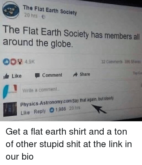 Shit, Earth, and Link: The Flat Earth Society  20 hrs c  The Flat Earth Society has members all  around the globe.  2 Comments 386  Like  Comment Share  write comment  Physics-Astronomy.com Say hat again but stowty  Like Reply 01.986 20hrs Get a flat earth shirt and a ton of other stupid shit at the link in our bio