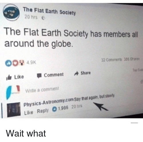 Memes, Earth, and Physics: The Flat Earth Society  20 hrs e  The Flat Earth Society has members all  around the globe.  ltr Like Comment Share  Write a comment  Physics-Astronomy.comsay that again, but stowly  Like Reply 1,986 20 hs Wait what