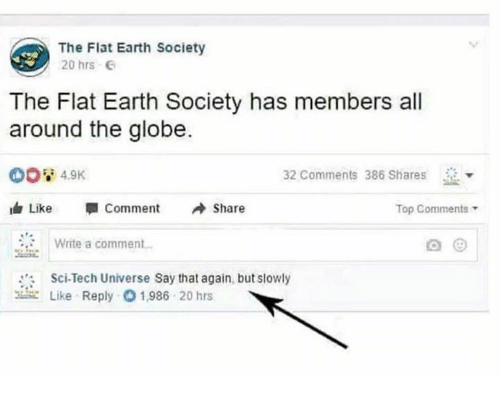 Dank, Earth, and Flat Earth: The Flat Earth Society  20 hrs G  The Flat Earth Society has members all  around the globe.  32 Comments 386 Shares  dr Like Comment Share  Top Comments  Write a comment.  Sci-Tech Universe Say that again, but slowly  뾰 Like Reply 01,986 20 hrs