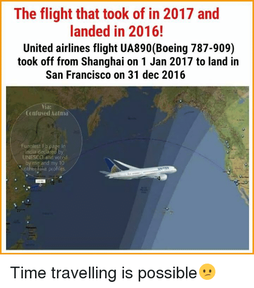 united airline: The flight that took of in 2017 and  landed in 2016!  United airlines flight UA890 (Boeing 787-909)  took off from Shanghai on 1 Jan 2017 to land in  San Francisco on 31 dec 2016  Via  Confused Aatma  UNESCO and voted Time travelling is possible😕